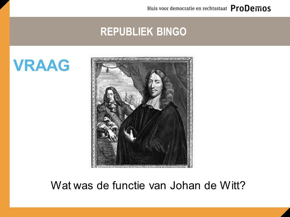 REPUBLIEK BINGO Wat was de functie van Johan de Witt? VRAAG