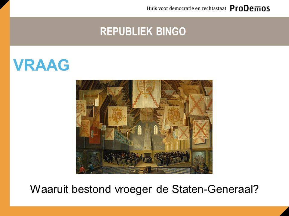 REPUBLIEK BINGO Waaruit bestond vroeger de Staten-Generaal? VRAAG