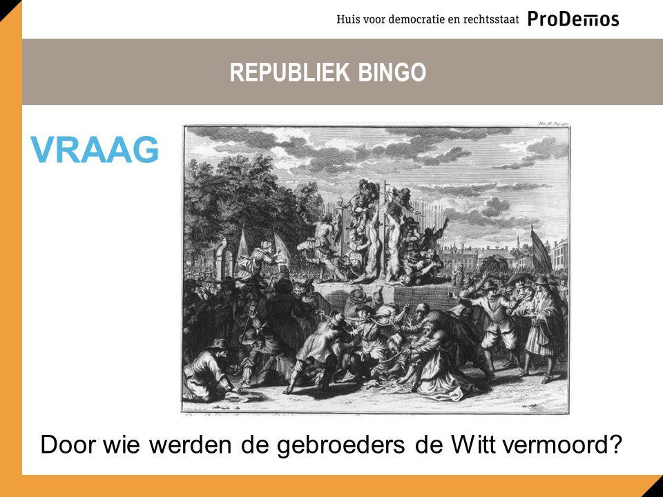 REPUBLIEK BINGO Door wie werden de gebroeders de Witt vermoord? VRAAG