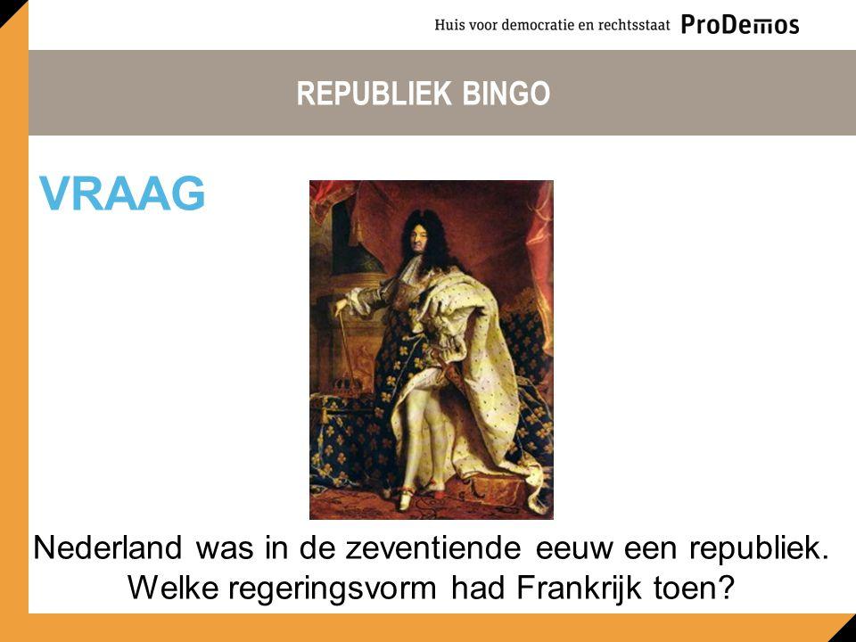 REPUBLIEK BINGO Nederland was in de zeventiende eeuw een republiek. Welke regeringsvorm had Frankrijk toen? VRAAG