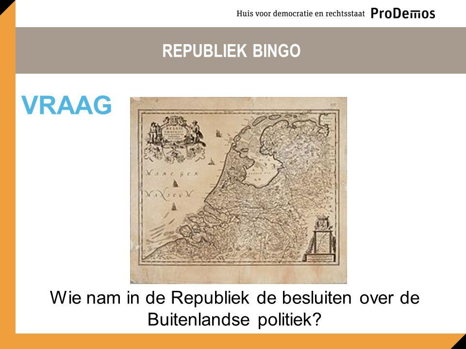 REPUBLIEK BINGO Wie nam in de Republiek de besluiten over de Buitenlandse politiek? VRAAG