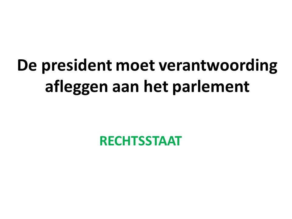 De president moet verantwoording afleggen aan het parlement RECHTSSTAAT
