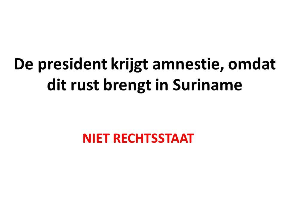 De president krijgt amnestie, omdat dit rust brengt in Suriname NIET RECHTSSTAAT