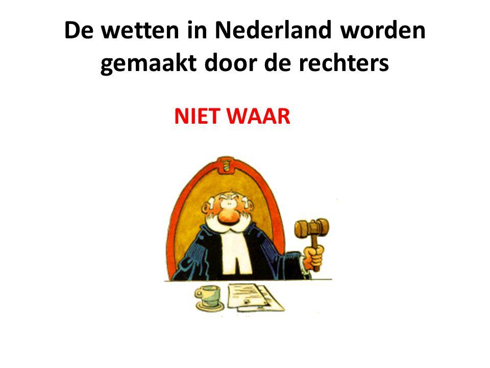 De wetten in Nederland worden gemaakt door de rechters NIET WAAR