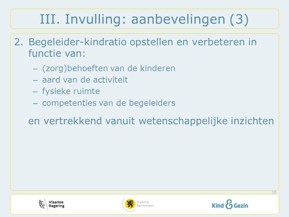 III. Invulling: aanbevelingen (3) 2.Begeleider-kindratio opstellen en verbeteren in functie van: – (zorg)behoeften van de kinderen – aard van de activ