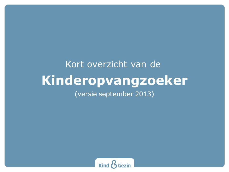 Kinderopvangzoeker Kort overzicht van de (versie september 2013)