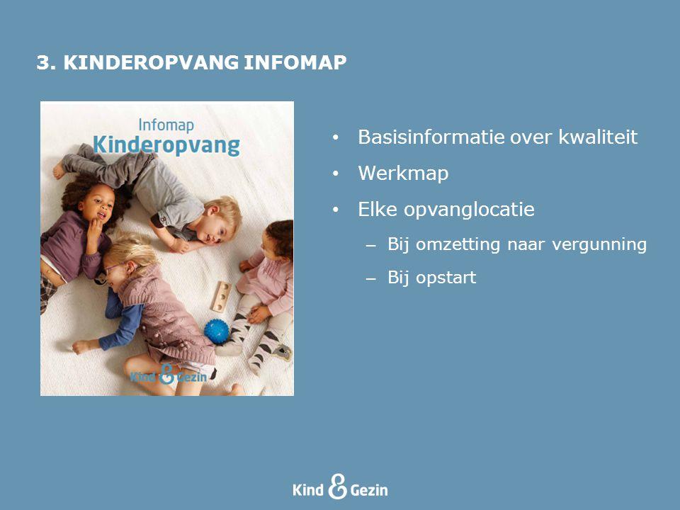 3. KINDEROPVANG INFOMAP Basisinformatie over kwaliteit Werkmap Elke opvanglocatie – Bij omzetting naar vergunning – Bij opstart