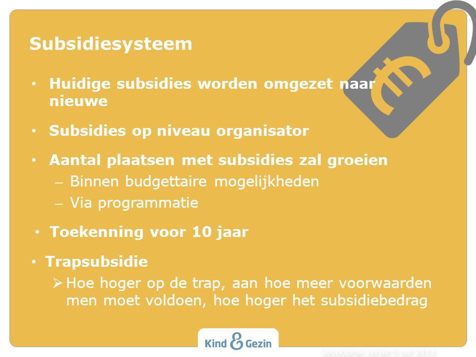 Subsidiesysteem Huidige subsidies worden omgezet naar nieuwe Subsidies op niveau organisator Aantal plaatsen met subsidies zal groeien – Binnen budgettaire mogelijkheden – Via programmatie Toekenning voor 10 jaar Trapsubsidie  Hoe hoger op de trap, aan hoe meer voorwaarden men moet voldoen, hoe hoger het subsidiebedrag Voorlopige versie 5 juli 2013