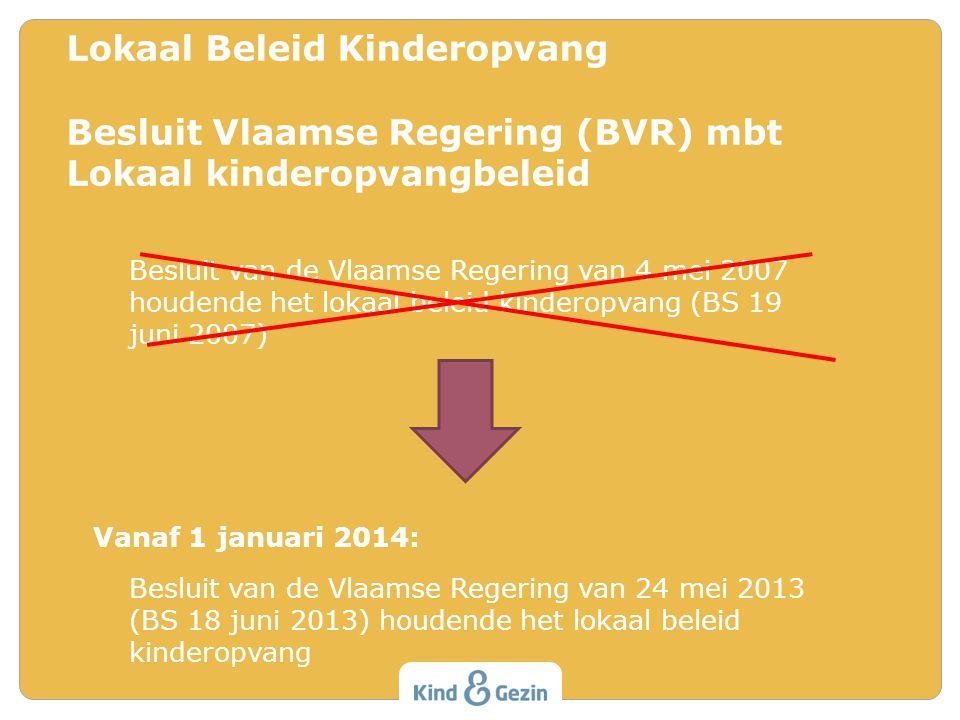 Besluit van de Vlaamse Regering van 4 mei 2007 houdende het lokaal beleid kinderopvang (BS 19 juni 2007) Vanaf 1 januari 2014: Besluit van de Vlaamse Regering van 24 mei 2013 (BS 18 juni 2013) houdende het lokaal beleid kinderopvang Lokaal Beleid Kinderopvang Besluit Vlaamse Regering (BVR) mbt Lokaal kinderopvangbeleid