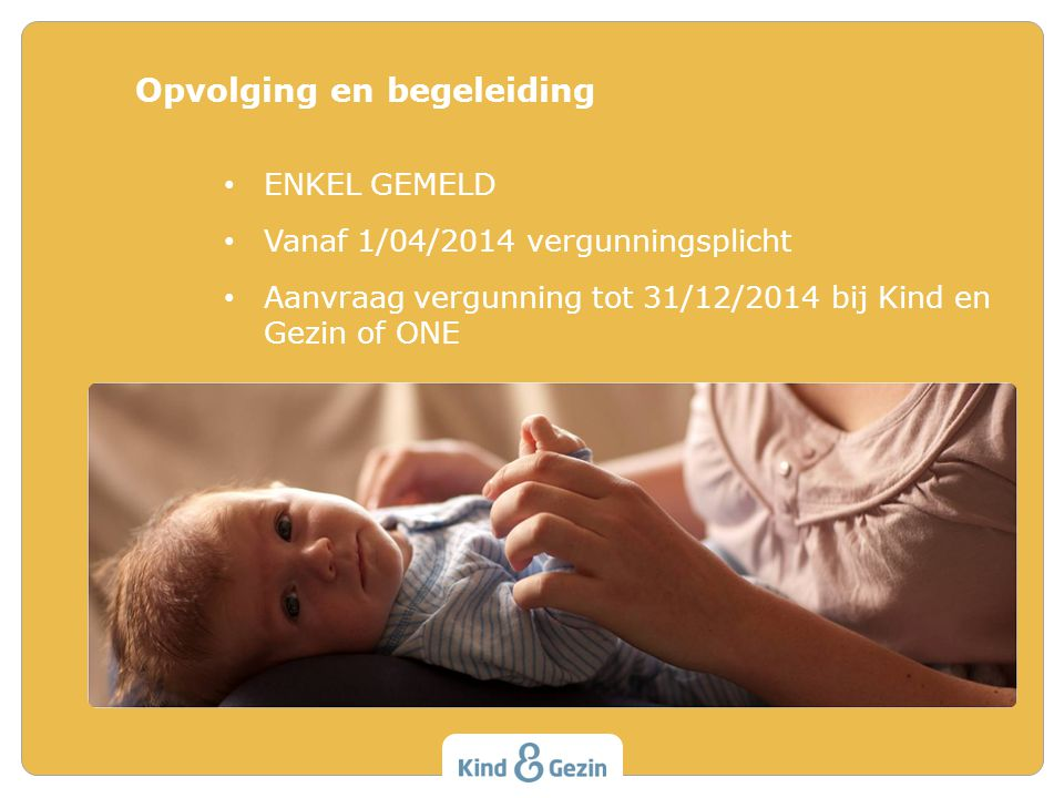 ENKEL GEMELD Vanaf 1/04/2014 vergunningsplicht Aanvraag vergunning tot 31/12/2014 bij Kind en Gezin of ONE Opvolging en begeleiding