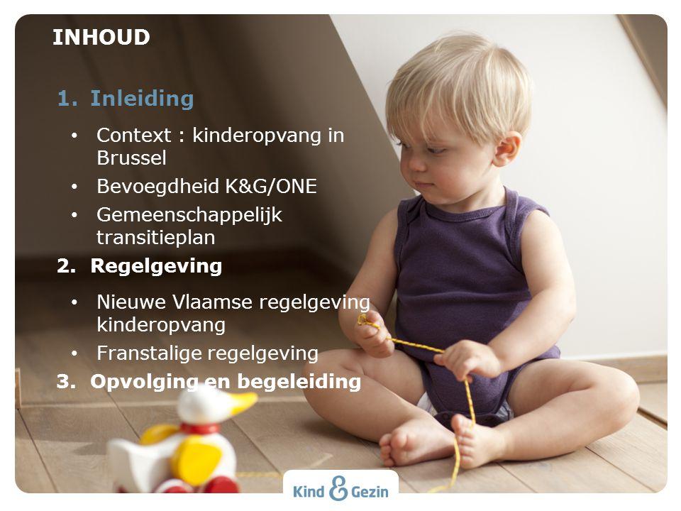1.Inleiding Context : kinderopvang in Brussel Bevoegdheid K&G/ONE Gemeenschappelijk transitieplan 2.Regelgeving Nieuwe Vlaamse regelgeving kinderopvang Franstalige regelgeving 3.Opvolging en begeleiding INHOUD