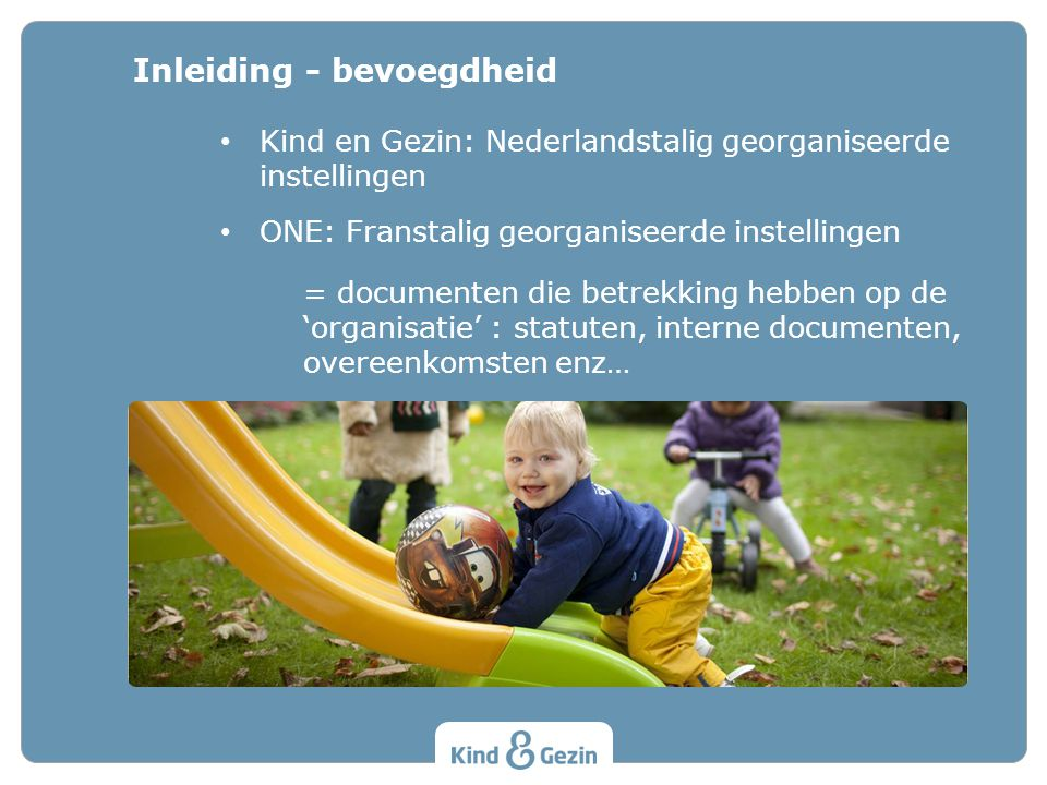 Kind en Gezin: Nederlandstalig georganiseerde instellingen ONE: Franstalig georganiseerde instellingen = documenten die betrekking hebben op de 'organisatie' : statuten, interne documenten, overeenkomsten enz… Inleiding - bevoegdheid