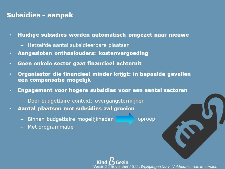 Subsidies - aanpak Huidige subsidies worden automatisch omgezet naar nieuwe – Hetzelfde aantal subsidieerbare plaatsen Aangesloten onthaalouders: kost