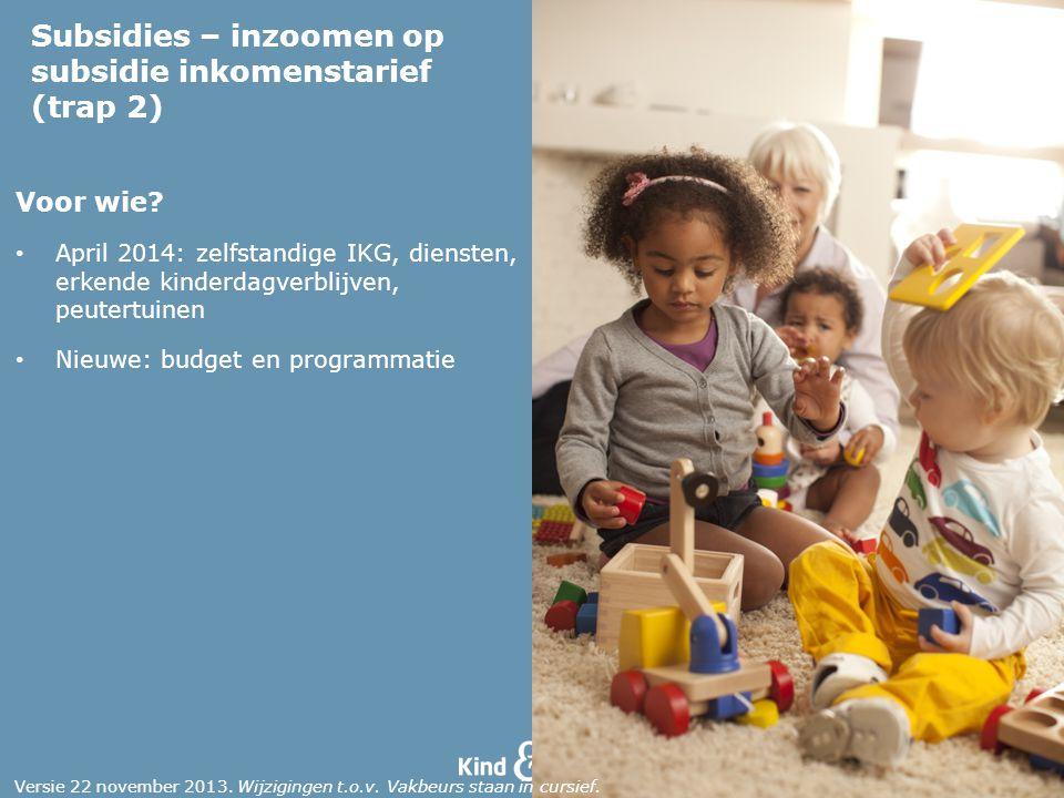 Voor wie? April 2014: zelfstandige IKG, diensten, erkende kinderdagverblijven, peutertuinen Nieuwe: budget en programmatie Subsidies – inzoomen op sub