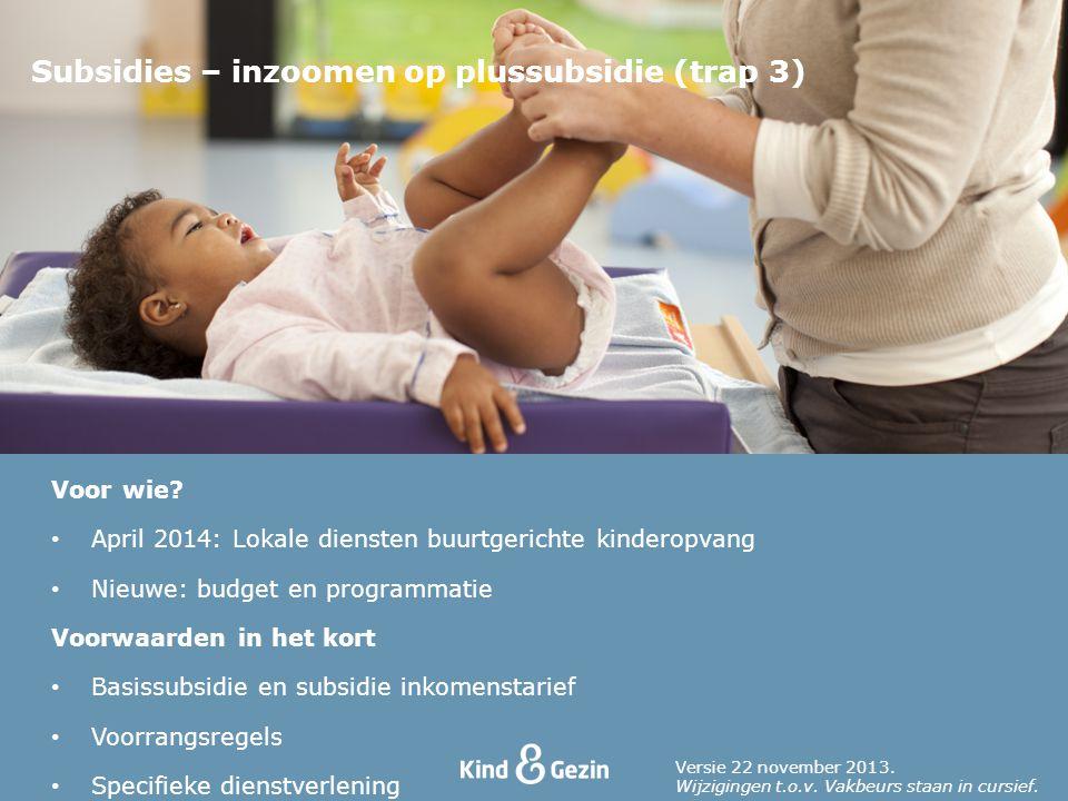 Voor wie? April 2014: Lokale diensten buurtgerichte kinderopvang Nieuwe: budget en programmatie Voorwaarden in het kort Basissubsidie en subsidie inko