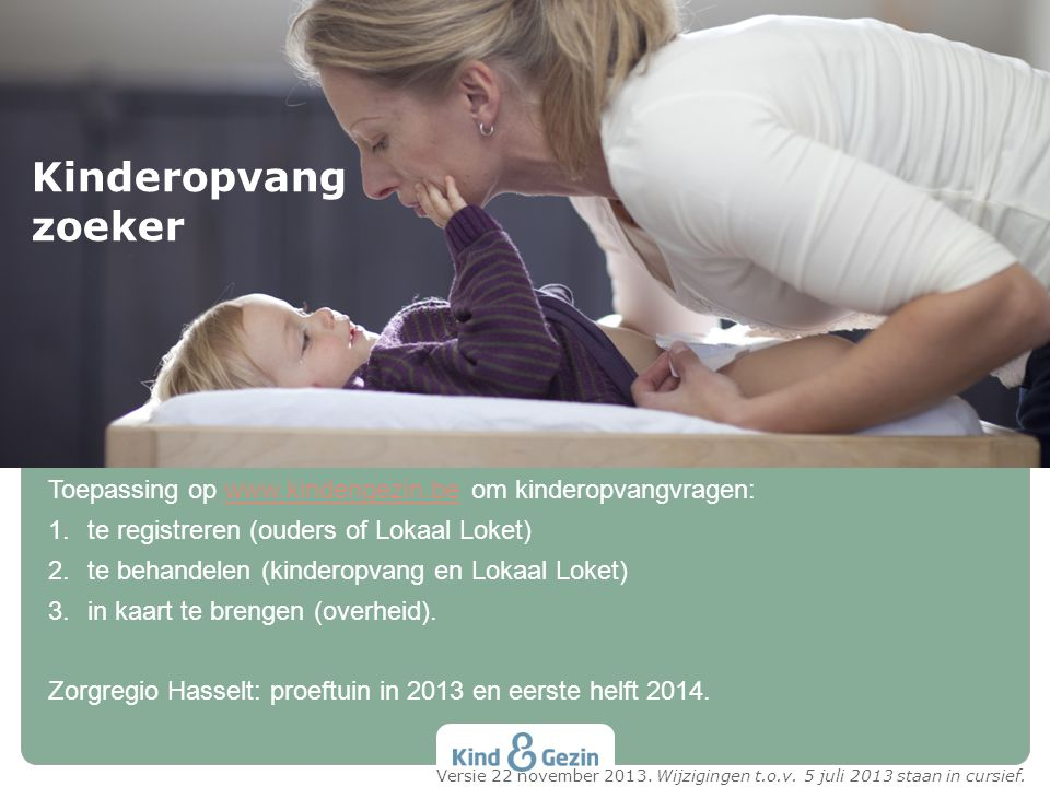 Toepassing op www.kindengezin.be om kinderopvangvragen:www.kindengezin.be 1.te registreren (ouders of Lokaal Loket) 2.te behandelen (kinderopvang en L