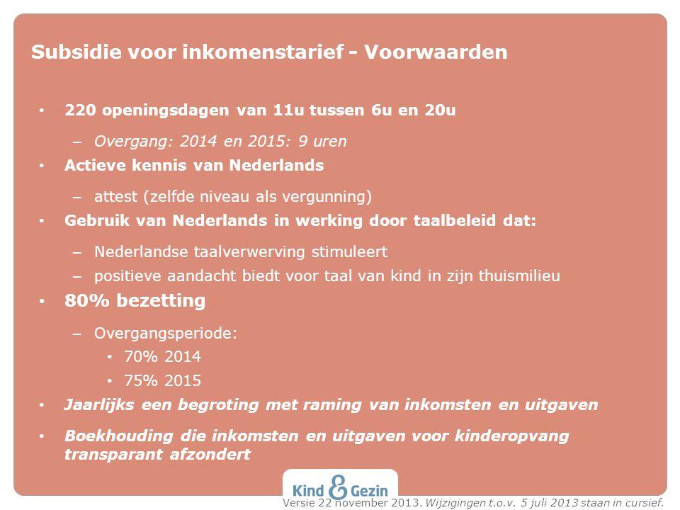 Subsidie voor inkomenstarief - Voorwaarden 220 openingsdagen van 11u tussen 6u en 20u – Overgang: 2014 en 2015: 9 uren Actieve kennis van Nederlands –