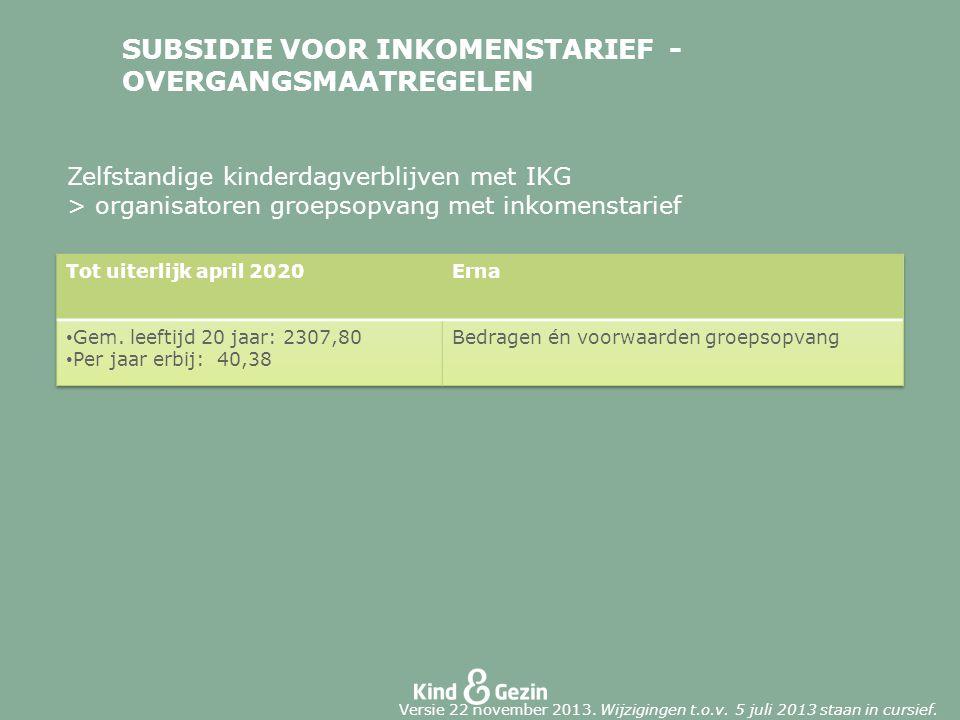 SUBSIDIE VOOR INKOMENSTARIEF - OVERGANGSMAATREGELEN Zelfstandige kinderdagverblijven met IKG > organisatoren groepsopvang met inkomenstarief Versie 22 november 2013.