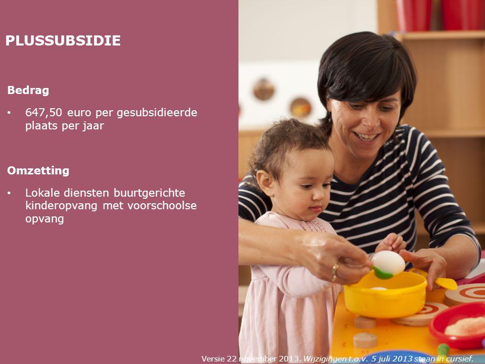PLUSSUBSIDIE Bedrag 647,50 euro per gesubsidieerde plaats per jaar Omzetting Lokale diensten buurtgerichte kinderopvang met voorschoolse opvang Versie 22 november 2013.