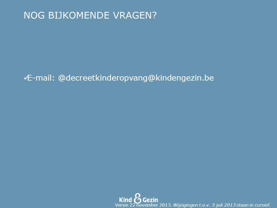 NOG BIJKOMENDE VRAGEN. E-mail: @decreetkinderopvang@kindengezin.be Versie 22 november 2013.