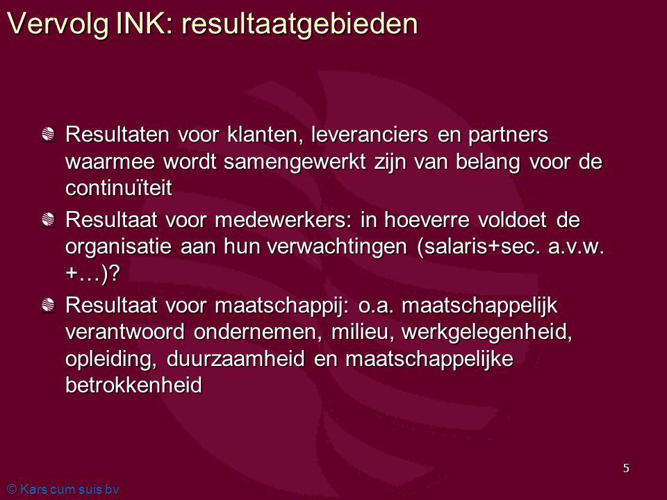 © Kars cum suis bv 5 Vervolg INK: resultaatgebieden Resultaten voor klanten, leveranciers en partners waarmee wordt samengewerkt zijn van belang voor de continuïteit Resultaat voor medewerkers: in hoeverre voldoet de organisatie aan hun verwachtingen (salaris+sec.