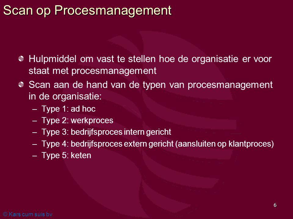© Kars cum suis bv 6 Scan op Procesmanagement Hulpmiddel om vast te stellen hoe de organisatie er voor staat met procesmanagement Scan aan de hand van de typen van procesmanagement in de organisatie: – –Type 1: ad hoc – –Type 2: werkproces – –Type 3: bedrijfsproces intern gericht – –Type 4: bedrijfsproces extern gericht (aansluiten op klantproces) – –Type 5: keten