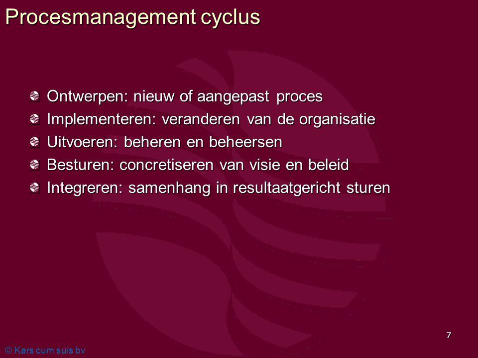 © Kars cum suis bv 7 Procesmanagement cyclus Ontwerpen: nieuw of aangepast proces Implementeren: veranderen van de organisatie Uitvoeren: beheren en beheersen Besturen: concretiseren van visie en beleid Integreren: samenhang in resultaatgericht sturen