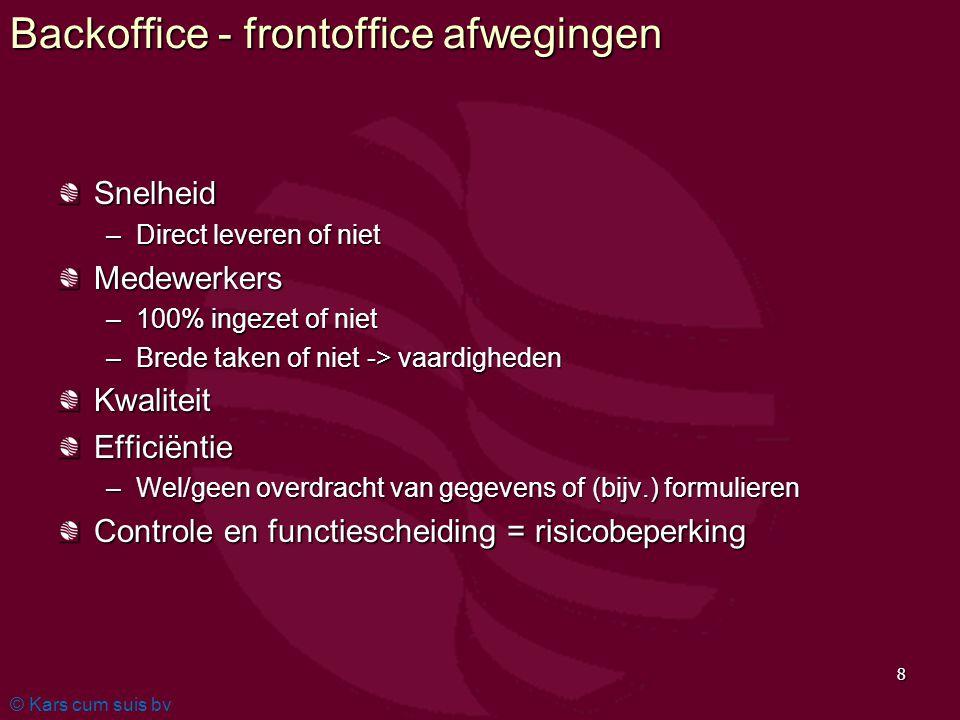 © Kars cum suis bv 8 Backoffice - frontoffice afwegingen Snelheid –Direct leveren of niet Medewerkers –100% ingezet of niet –Brede taken of niet -> va