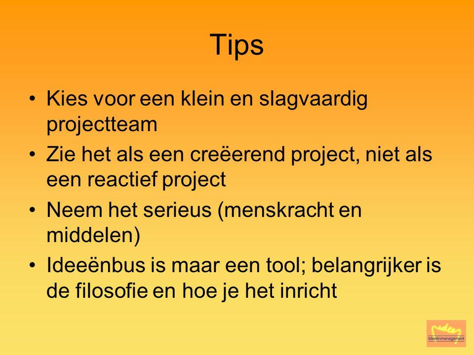 Tips Kies voor een klein en slagvaardig projectteam Zie het als een creëerend project, niet als een reactief project Neem het serieus (menskracht en middelen) Ideeënbus is maar een tool; belangrijker is de filosofie en hoe je het inricht