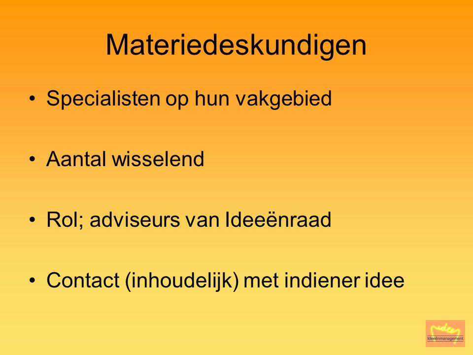 Materiedeskundigen Specialisten op hun vakgebied Aantal wisselend Rol; adviseurs van Ideeënraad Contact (inhoudelijk) met indiener idee