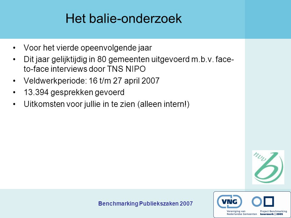 Benchmarking Publiekszaken 2007 Het balie-onderzoek Voor het vierde opeenvolgende jaar Dit jaar gelijktijdig in 80 gemeenten uitgevoerd m.b.v. face- t