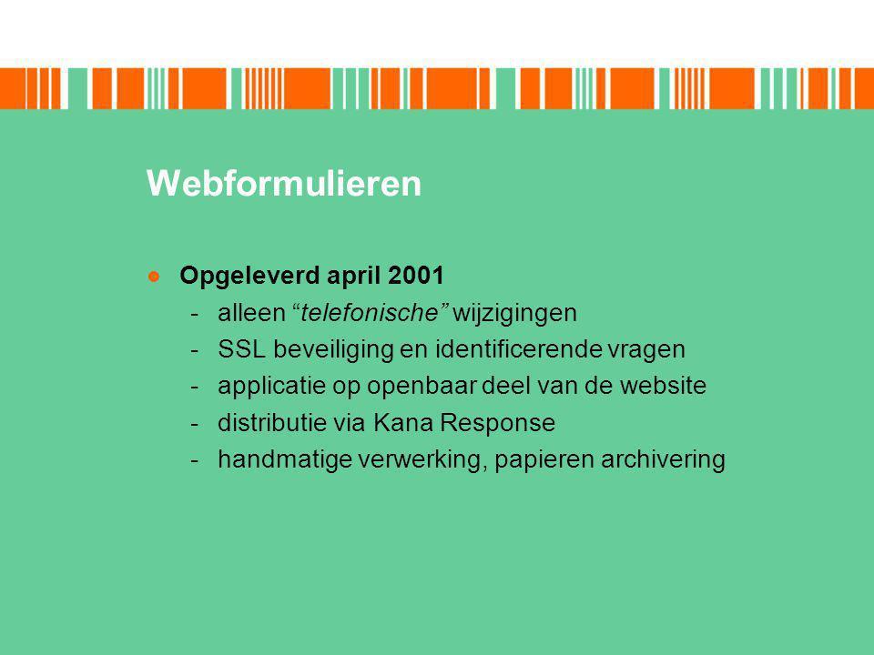 Webformulieren Opgeleverd april 2001 -alleen telefonische wijzigingen -SSL beveiliging en identificerende vragen -applicatie op openbaar deel van de website -distributie via Kana Response -handmatige verwerking, papieren archivering