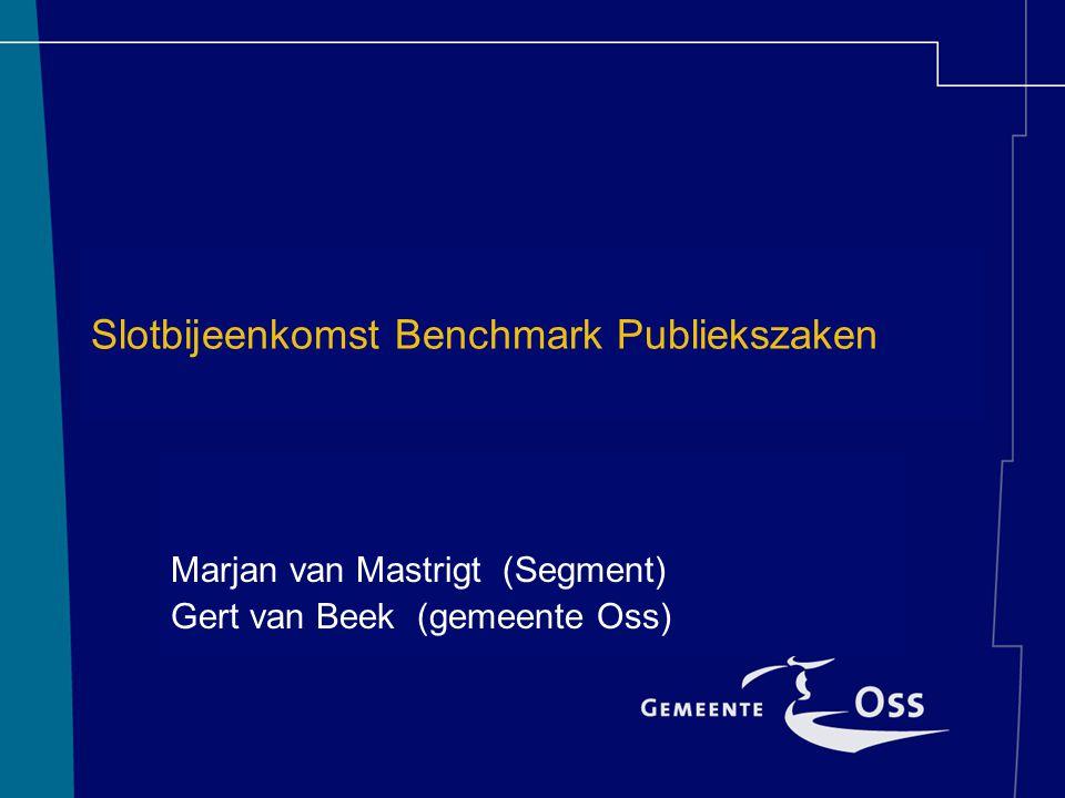 Slotbijeenkomst Benchmark Publiekszaken Marjan van Mastrigt (Segment) Gert van Beek (gemeente Oss)