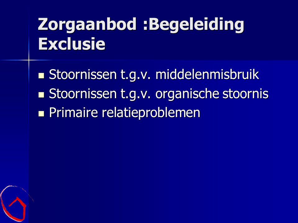 Zorgaanbod :Begeleiding Exclusie Stoornissen t.g.v. middelenmisbruik Stoornissen t.g.v. middelenmisbruik Stoornissen t.g.v. organische stoornis Stoorn
