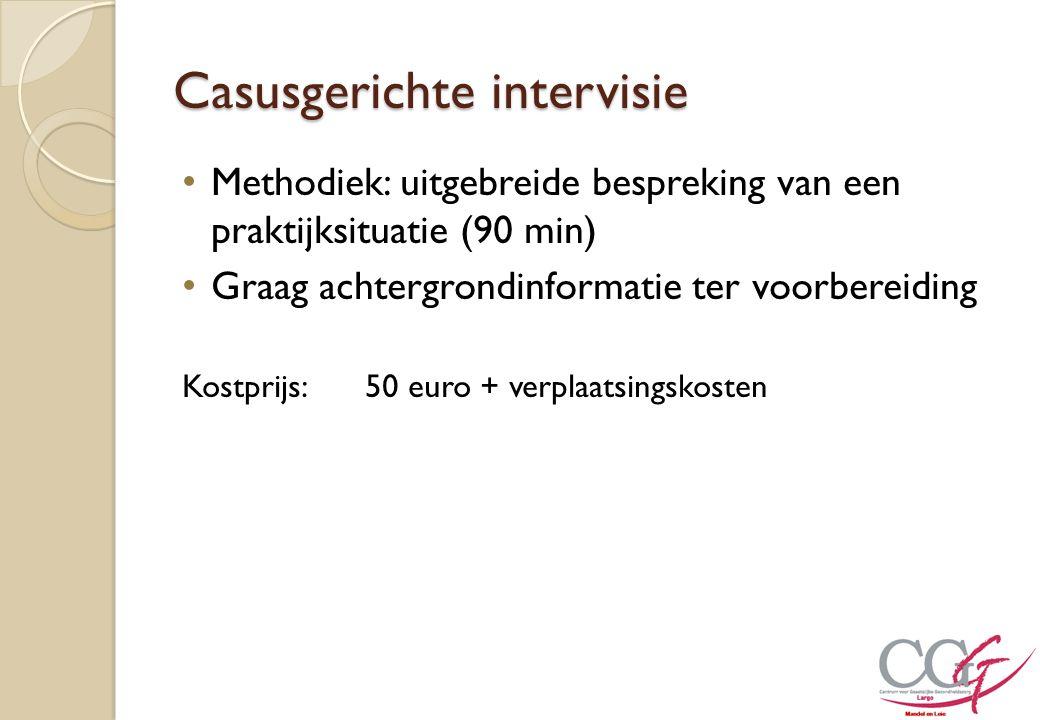 Casusgerichte intervisie Methodiek: uitgebreide bespreking van een praktijksituatie (90 min) Graag achtergrondinformatie ter voorbereiding Kostprijs:5