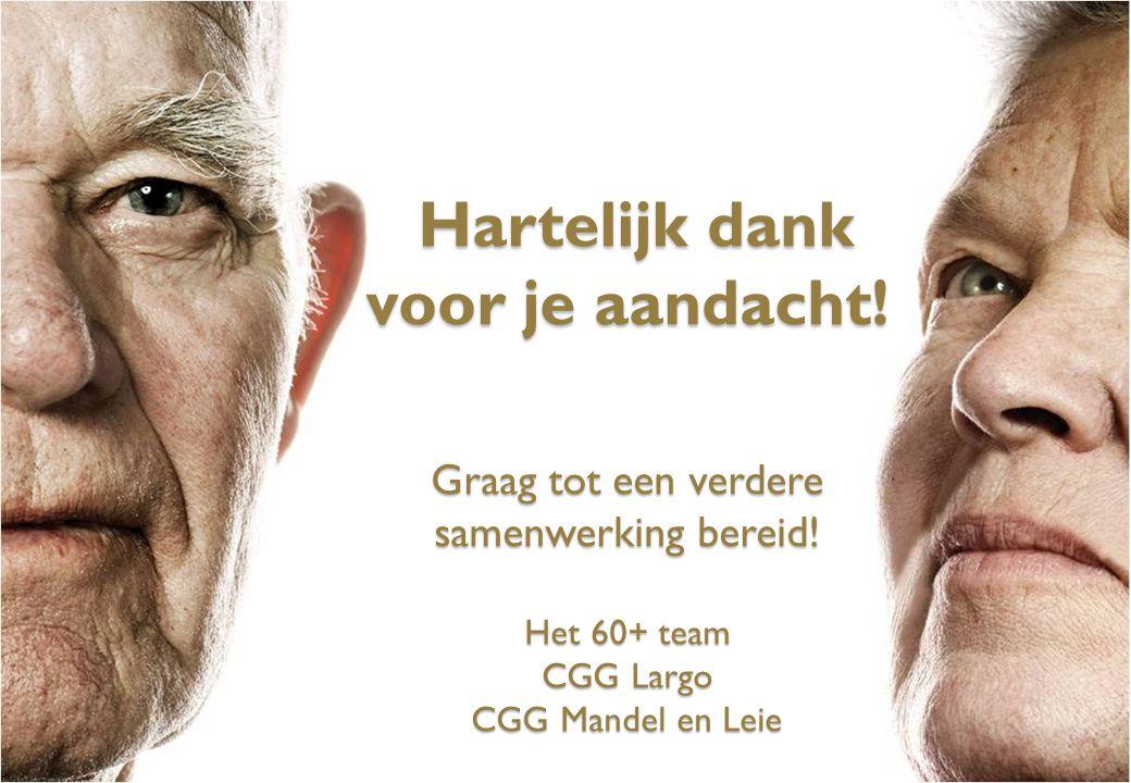 Hartelijk dank voor je aandacht! Graag tot een verdere samenwerking bereid! Het 60+ team CGG Largo CGG Mandel en Leie Hartelijk dank voor je aandacht!