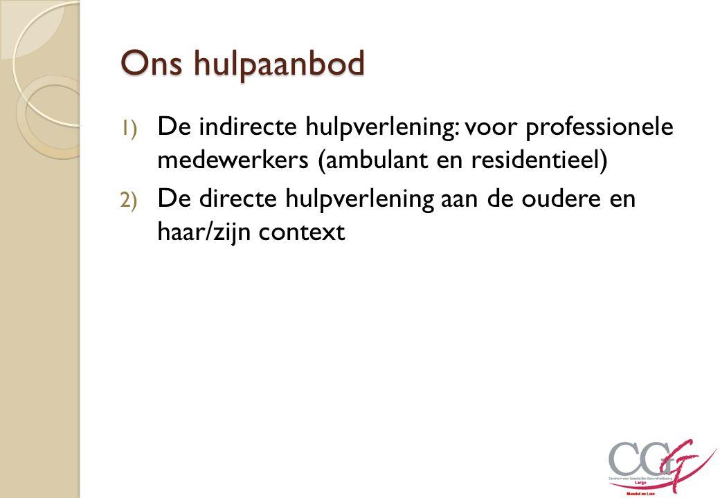 Ons hulpaanbod 1) De indirecte hulpverlening: voor professionele medewerkers (ambulant en residentieel) 2) De directe hulpverlening aan de oudere en h