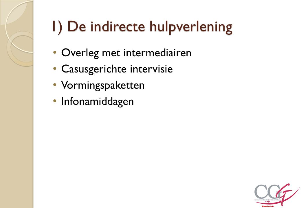 1) De indirecte hulpverlening Overleg met intermediairen Casusgerichte intervisie Vormingspaketten Infonamiddagen