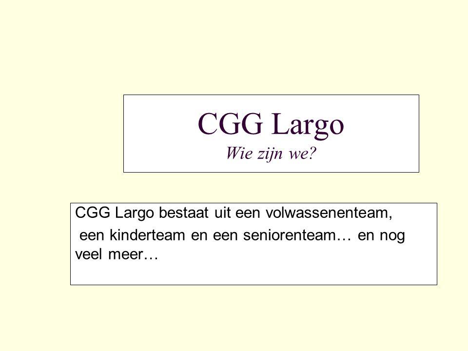 CGG Largo Wie zijn we? CGG Largo bestaat uit een volwassenenteam, een kinderteam en een seniorenteam… en nog veel meer…