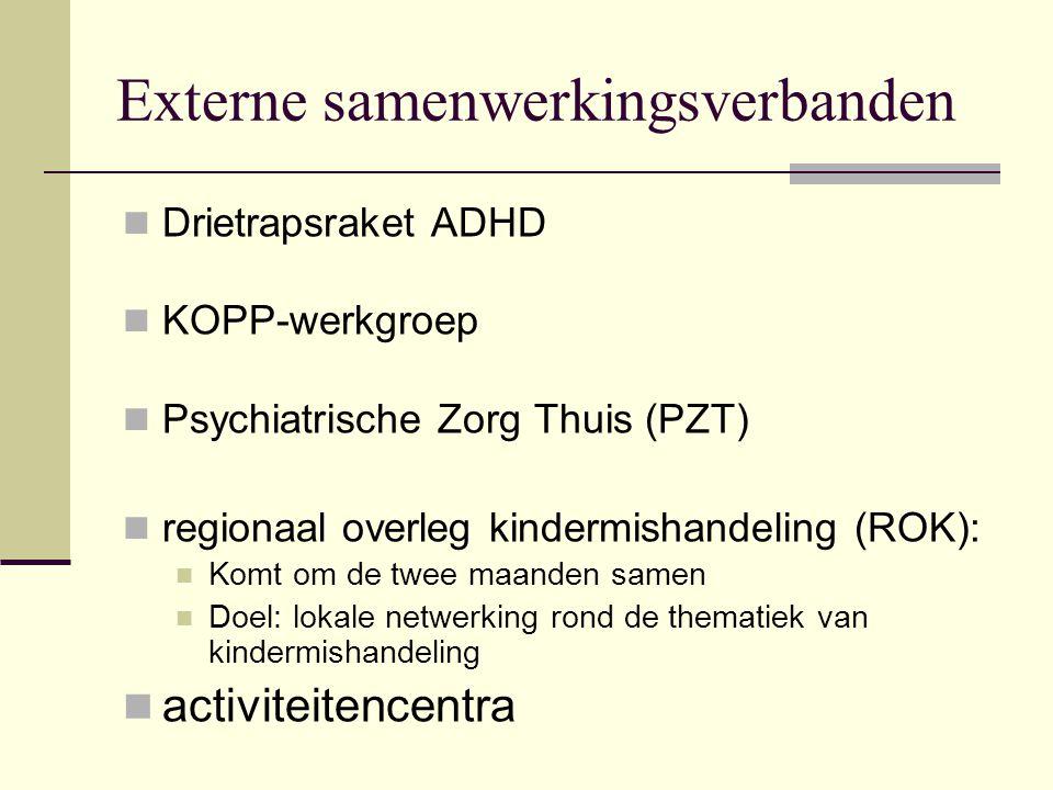Externe samenwerkingsverbanden Drietrapsraket ADHD KOPP-werkgroep Psychiatrische Zorg Thuis (PZT) regionaal overleg kindermishandeling (ROK): Komt om de twee maanden samen Doel: lokale netwerking rond de thematiek van kindermishandeling activiteitencentra