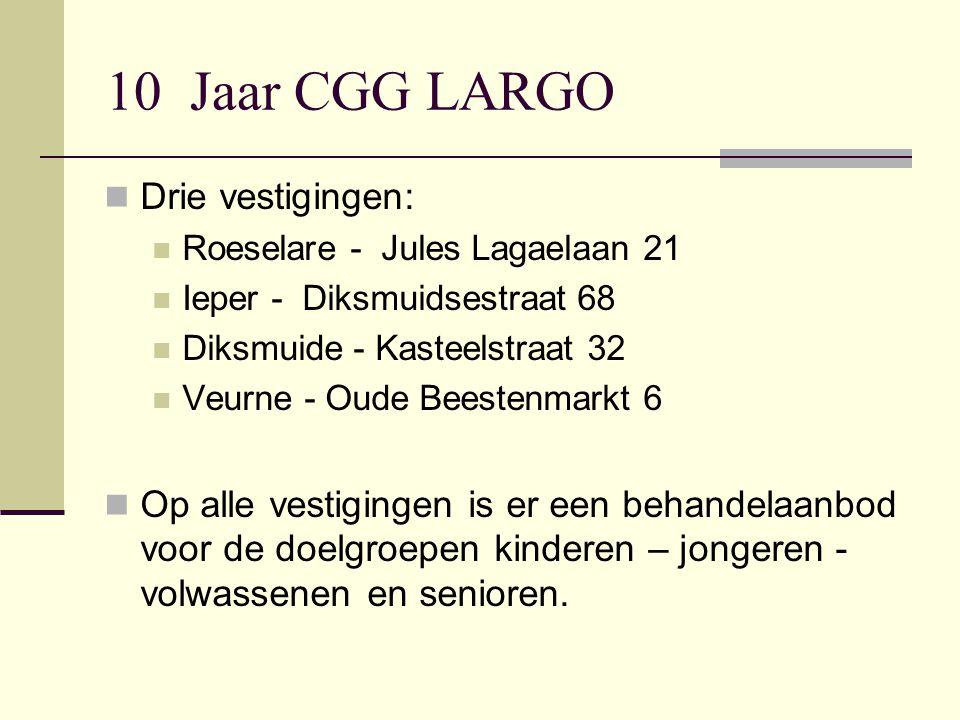 10 Jaar CGG LARGO Drie vestigingen: Roeselare - Jules Lagaelaan 21 Ieper - Diksmuidsestraat 68 Diksmuide - Kasteelstraat 32 Veurne - Oude Beestenmarkt 6 Op alle vestigingen is er een behandelaanbod voor de doelgroepen kinderen – jongeren - volwassenen en senioren.