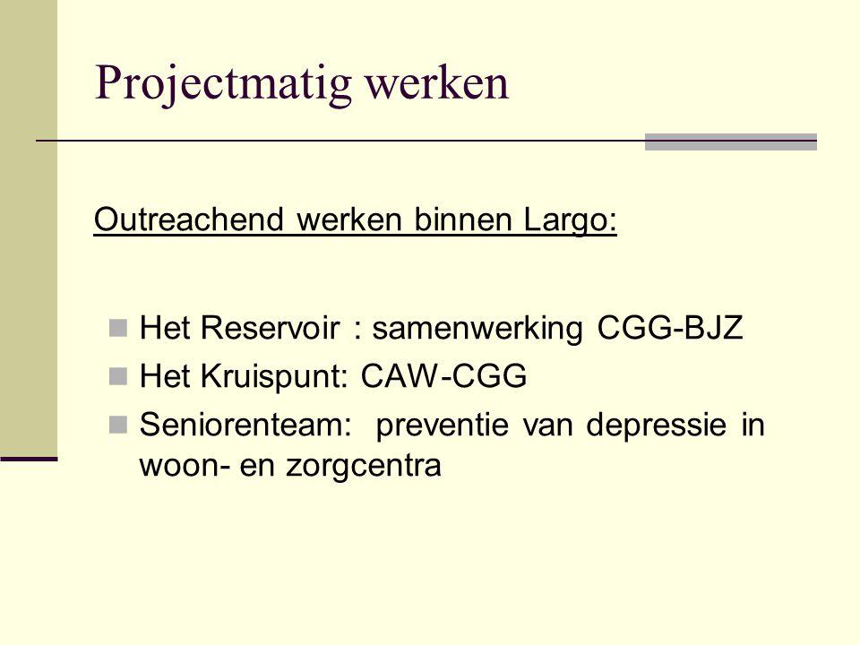 Projectmatig werken Het Reservoir : samenwerking CGG-BJZ Het Kruispunt: CAW-CGG Seniorenteam: preventie van depressie in woon- en zorgcentra Outreache