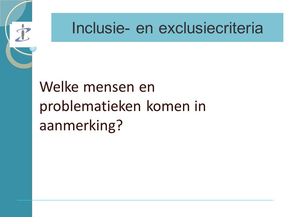 Inclusie- en exclusiecriteria Welke mensen en problematieken komen in aanmerking
