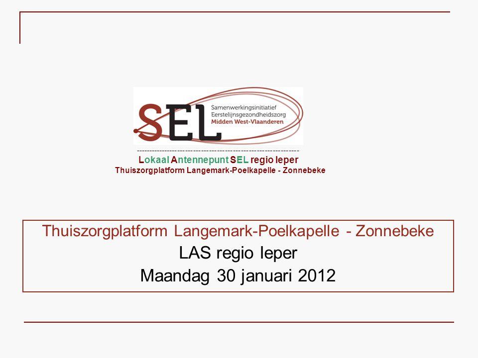 Thuiszorgplatform Langemark-Poelkapelle - Zonnebeke LAS regio Ieper Maandag 30 januari 2012 -------------------------------------------------------------- Lokaal Antennepunt SEL regio Ieper Thuiszorgplatform Langemark-Poelkapelle - Zonnebeke