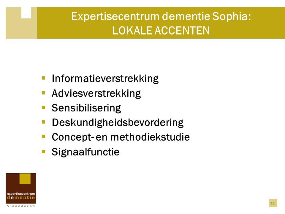 10 Expertisecentrum dementie Sophia: LOKALE ACCENTEN  Informatieverstrekking  Adviesverstrekking  Sensibilisering  Deskundigheidsbevordering  Concept- en methodiekstudie  Signaalfunctie