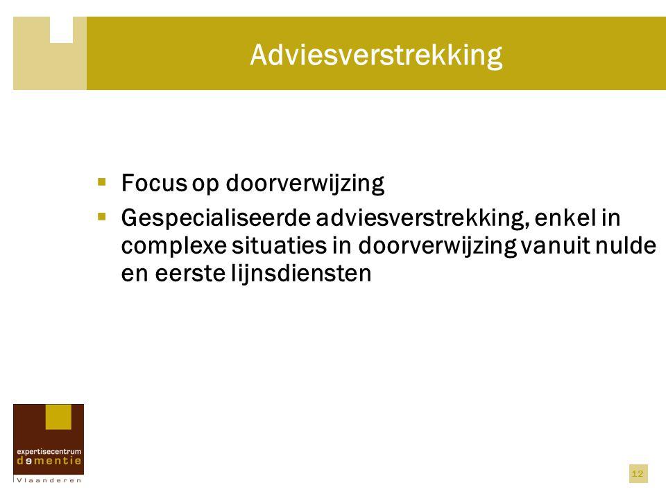 12 Adviesverstrekking  Focus op doorverwijzing  Gespecialiseerde adviesverstrekking, enkel in complexe situaties in doorverwijzing vanuit nulde en eerste lijnsdiensten