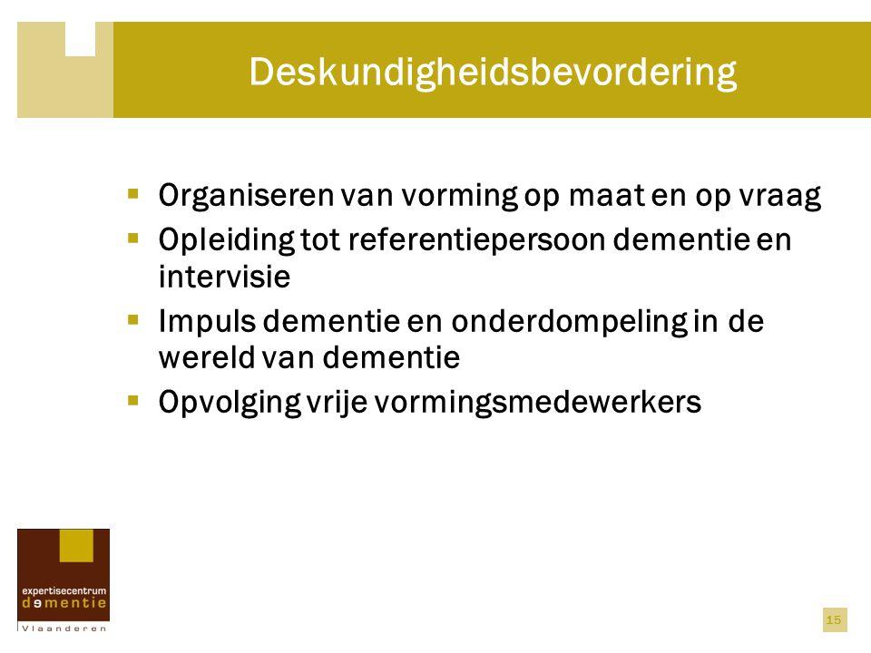 15 Deskundigheidsbevordering  Organiseren van vorming op maat en op vraag  Opleiding tot referentiepersoon dementie en intervisie  Impuls dementie en onderdompeling in de wereld van dementie  Opvolging vrije vormingsmedewerkers