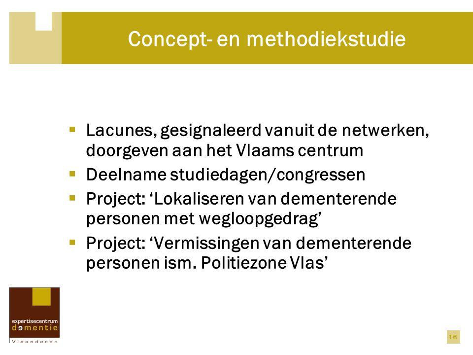 16 Concept- en methodiekstudie  Lacunes, gesignaleerd vanuit de netwerken, doorgeven aan het Vlaams centrum  Deelname studiedagen/congressen  Project: 'Lokaliseren van dementerende personen met wegloopgedrag'  Project: 'Vermissingen van dementerende personen ism.