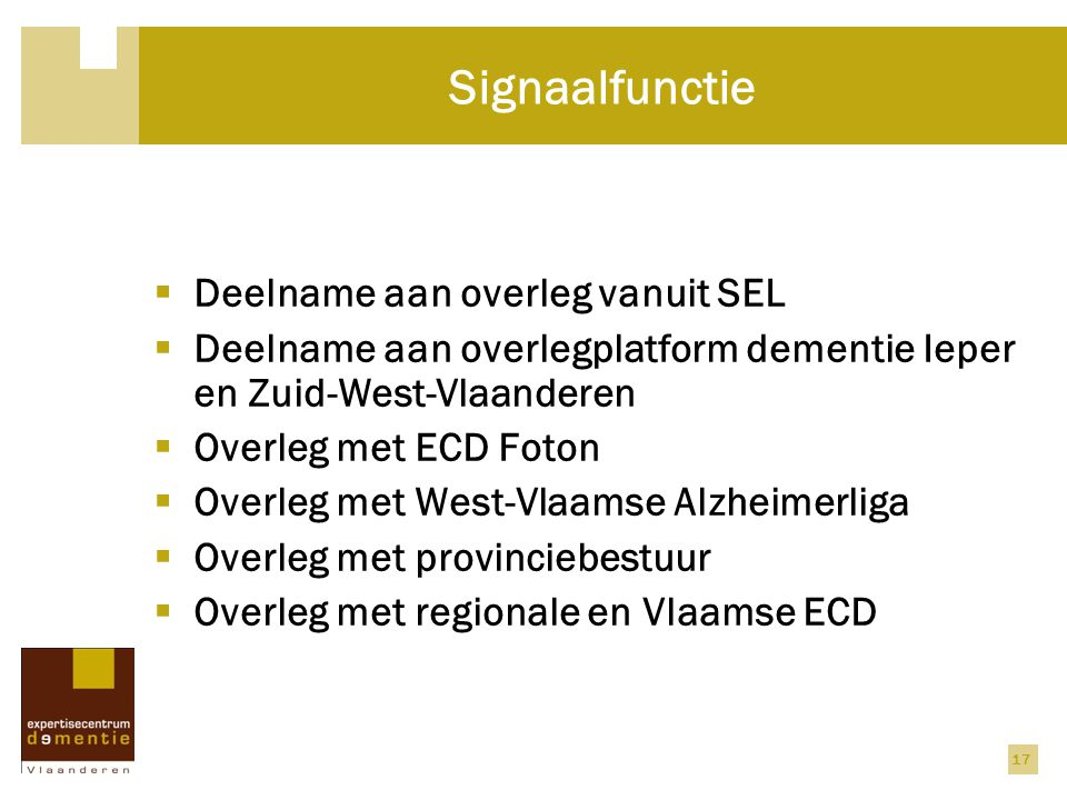 17 Signaalfunctie  Deelname aan overleg vanuit SEL  Deelname aan overlegplatform dementie Ieper en Zuid-West-Vlaanderen  Overleg met ECD Foton  Overleg met West-Vlaamse Alzheimerliga  Overleg met provinciebestuur  Overleg met regionale en Vlaamse ECD