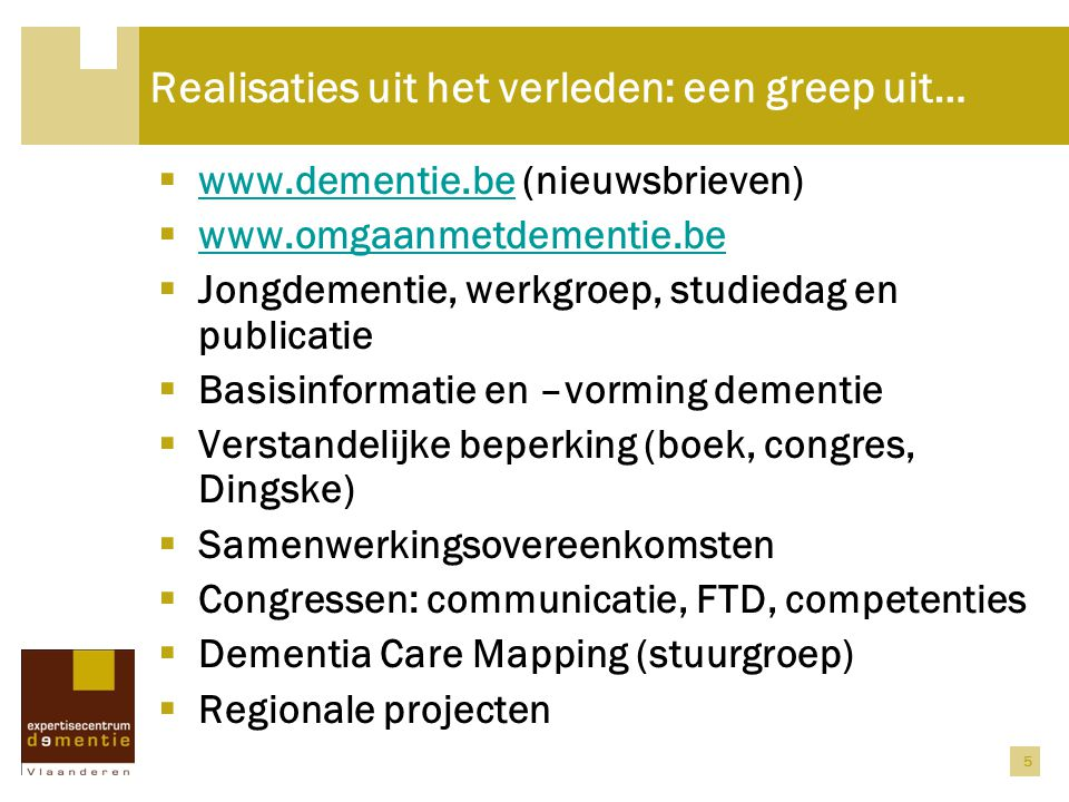 5 Realisaties uit het verleden: een greep uit…  www.dementie.be (nieuwsbrieven) www.dementie.be  www.omgaanmetdementie.be www.omgaanmetdementie.be  Jongdementie, werkgroep, studiedag en publicatie  Basisinformatie en –vorming dementie  Verstandelijke beperking (boek, congres, Dingske)  Samenwerkingsovereenkomsten  Congressen: communicatie, FTD, competenties  Dementia Care Mapping (stuurgroep)  Regionale projecten